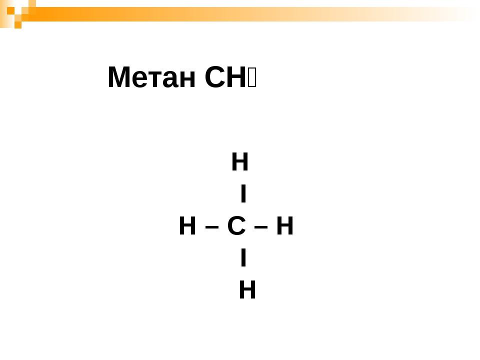 Н Ι Н – С – H Ι Н Метан СН₄