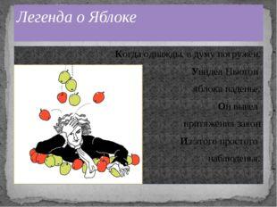 Когда однажды, в думу погружён, Увидел Ньютон яблока паденье, Он вывел притяж