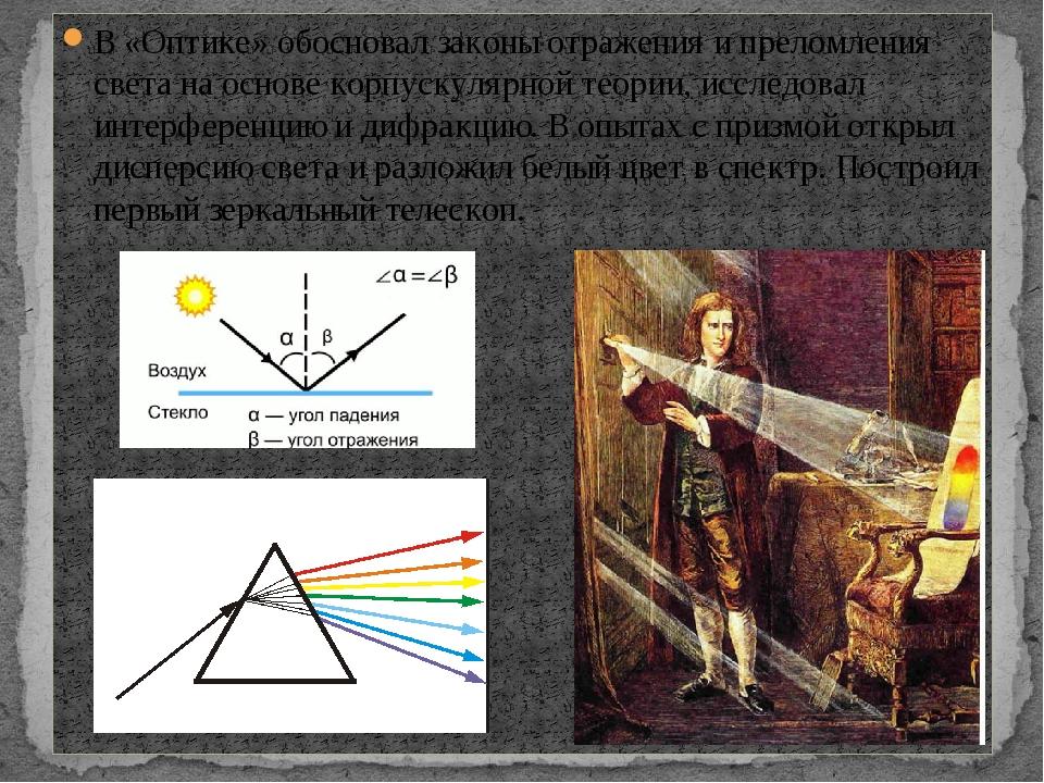 В «Оптике» обосновал законы отражения и преломления света на основе корпускул...