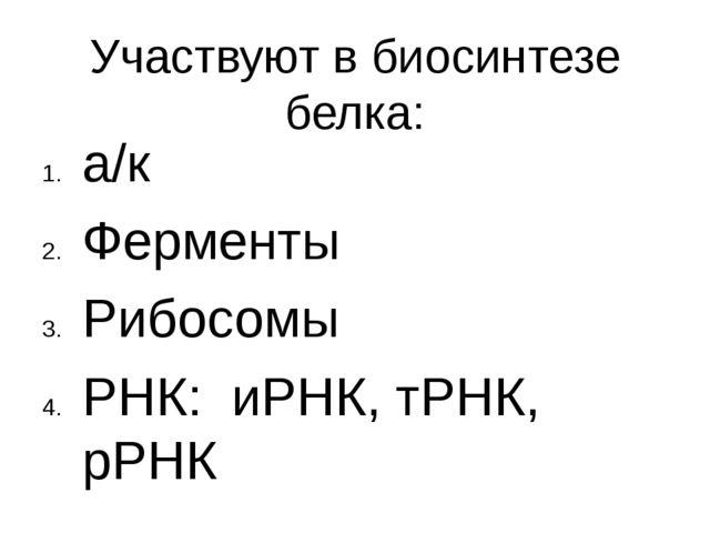 Участвуют в биосинтезе белка: а/к Ферменты Рибосомы РНК: иРНК, тРНК, рРНК