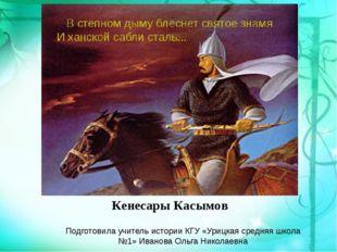 Кенесары Касымов Подготовила учитель истории КГУ «Урицкая средняя школа №1» И