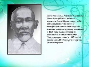 Внук Кенесары,Азимхан Ахметулы Кенесарин(1878—1937) был деятелемАлаш-Орды,