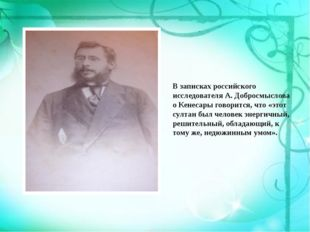 В записках российского исследователя А. Добросмыслова о Кенесары говорится, ч