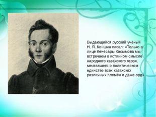 Выдающийся русский учёный Н. Я. Коншин писал: «Только в лице Кенесары Касымов