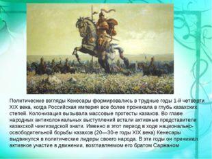 Политические взгляды Кенесары формировались в трудные годы 1-й четверти XIX в