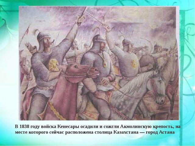 В 1838 году войска Кенесары осадили и сожгли Акмолинскую крепость, на месте к...