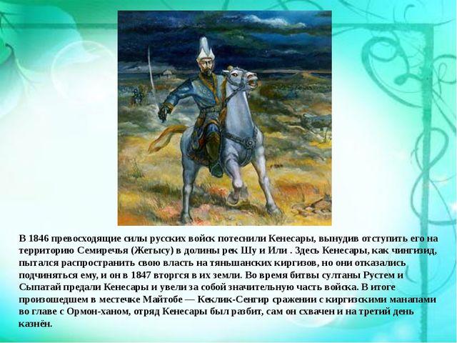В 1846 превосходящие силы русских войск потеснили Кенесары, вынудив отступить...