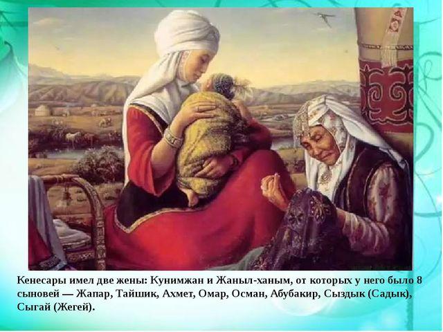 Кенесары имел две жены: Кунимжан и Жаныл-ханым, от которых у него было 8 сыно...