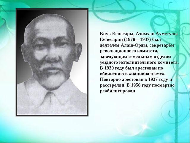 Внук Кенесары,Азимхан Ахметулы Кенесарин(1878—1937) был деятелемАлаш-Орды,...