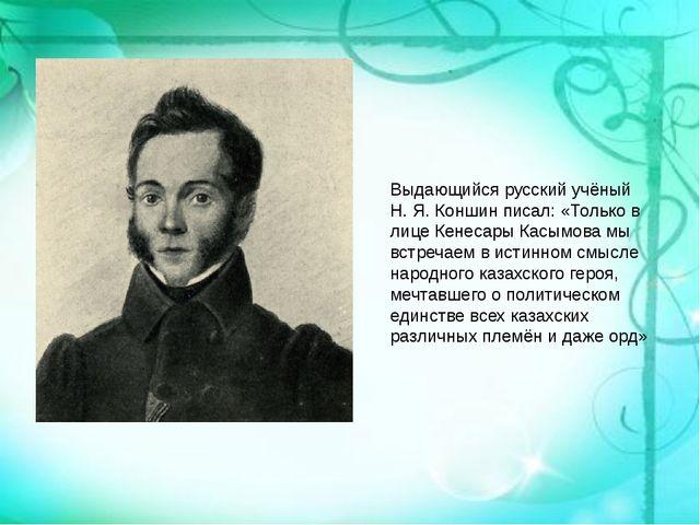 Выдающийся русский учёный Н. Я. Коншин писал: «Только в лице Кенесары Касымов...
