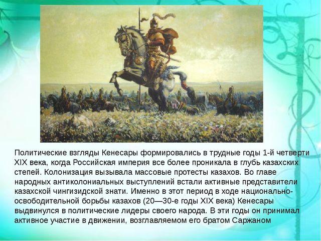Политические взгляды Кенесары формировались в трудные годы 1-й четверти XIX в...