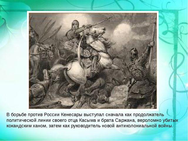 В борьбе против России Кенесары выступал сначала как продолжатель политическо...