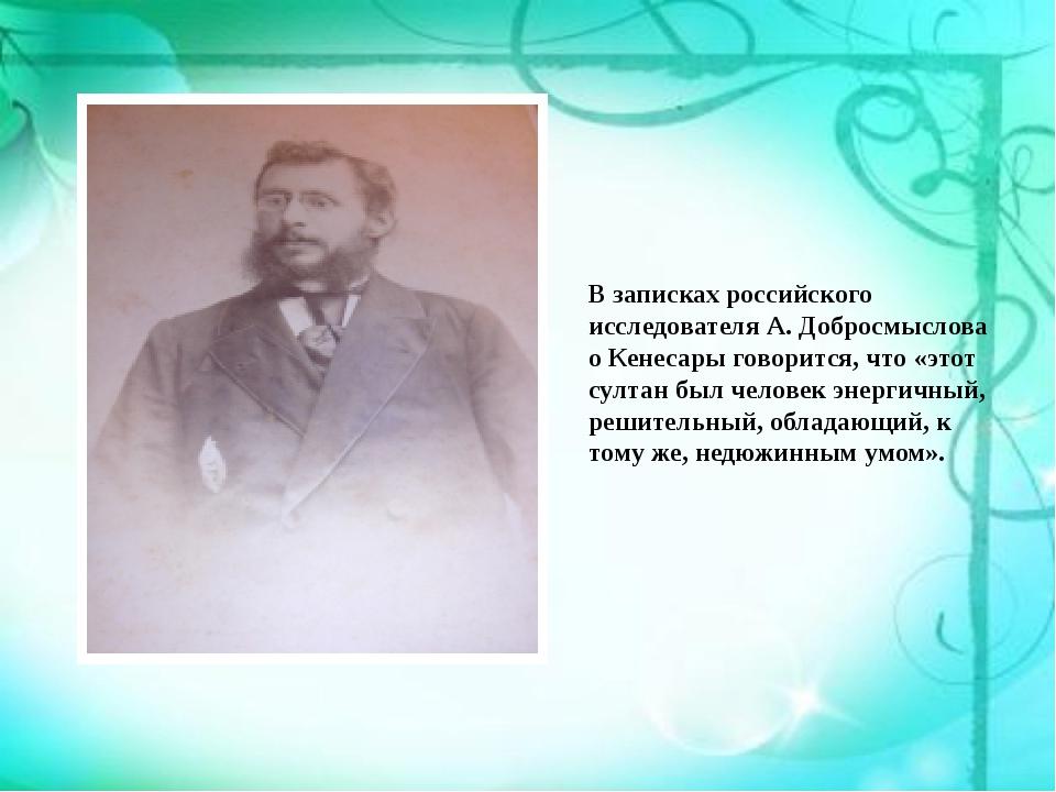 В записках российского исследователя А. Добросмыслова о Кенесары говорится, ч...