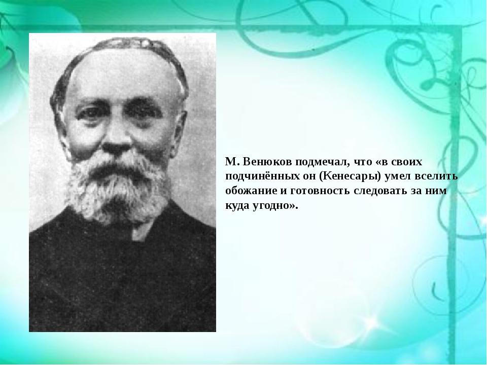 М. Венюков подмечал, что «в своих подчинённых он (Кенесары) умел вселить обож...
