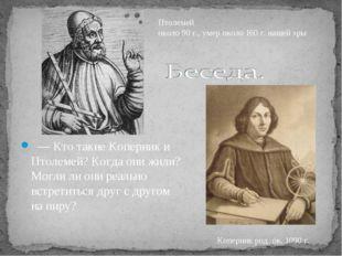—Кто такие Коперник и Птолемей? Когда они жили? Могли ли они реально встре