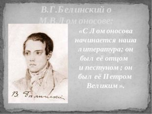 В.Г.Белинский о М.В.Ломоносове: «С Ломоносова начинается наша литература; он