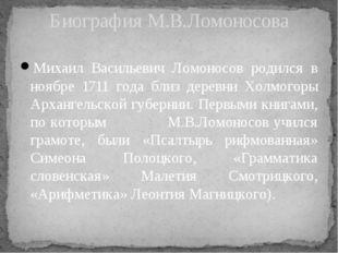 Михаил Васильевич Ломоносов родился в ноябре 1711 года близ деревни Холмогоры
