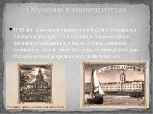 В 19 лет Ломоносов покинул свой дом и отправился учиться в Москву. Он поступи