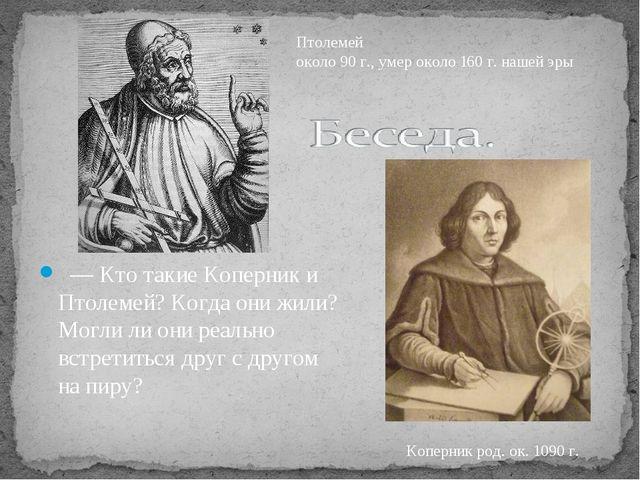 —Кто такие Коперник и Птолемей? Когда они жили? Могли ли они реально встре...