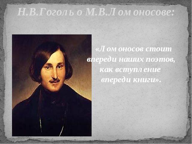 Н.В.Гоголь о М.В.Ломоносове: «Ломоносов стоит впереди наших поэтов, как вступ...