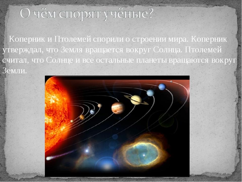 Коперник и Птолемей спорили о строении мира. Коперник утверждал, что Земля...
