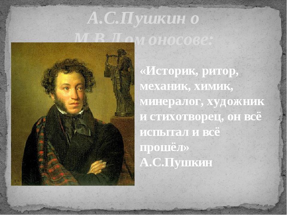 А.С.Пушкин о М.В.Ломоносове: «Историк, ритор, механик, химик, минералог, худо...
