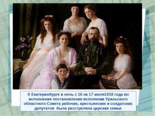 ВЕкатеринбургев ночь с16 на17 июля1918 годаво исполнение постановления и