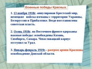 Военные победы Красных. 1. 13 ноября 1918г. аннулирован Брестский мир, немецк