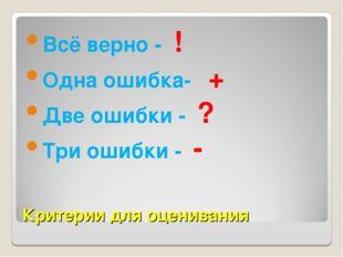 Критерии для оценивания Всё верно - ! Одна ошибка- + Две ошибки - ? Три ошибк