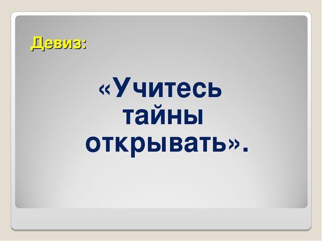 Девиз: «Учитесь тайны открывать».