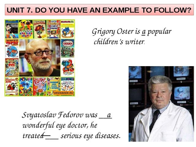 UNIT 7. DO YOU HAVE AN EXAMPLE TO FOLLOW? Grigory Oster is a popular children...