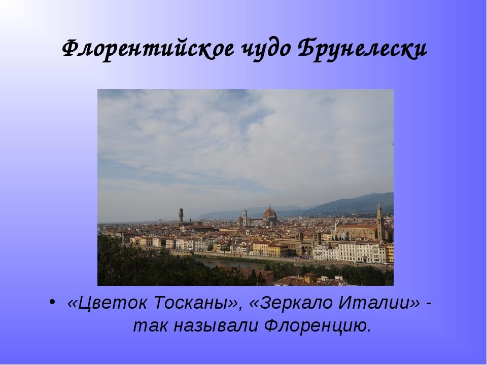 Флорентийское чудо Брунелески «Цветок Тосканы», «Зеркало Италии» - так назыв...