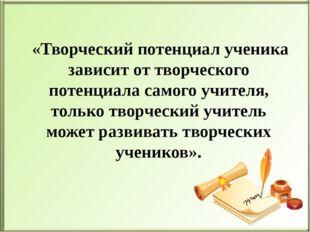 «Творческий потенциал ученика зависит от творческого потенциала самого учите
