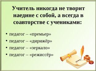 Учитель никогда не творит наедине с собой, а всегда в соавторстве с учениками