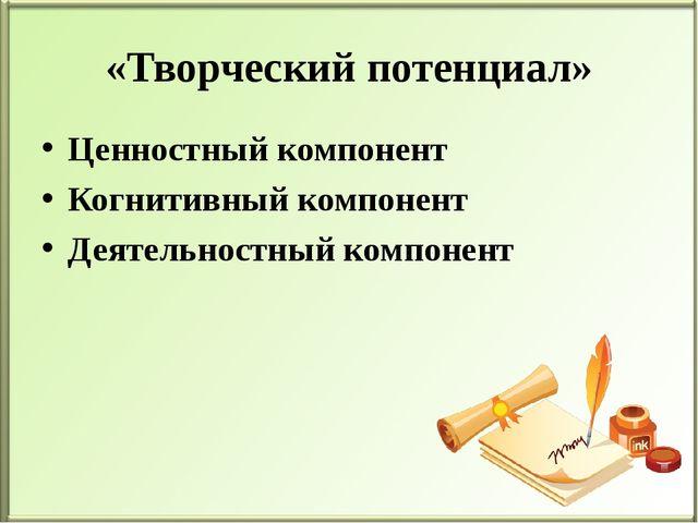 «Творческий потенциал» Ценностный компонент Когнитивный компонент Деятельнос...