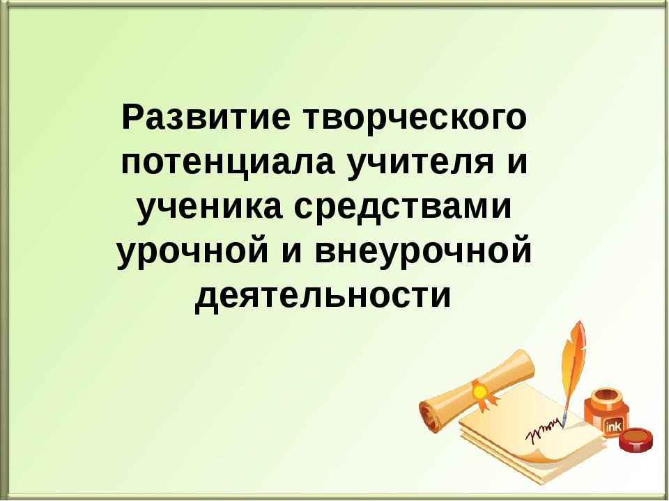Развитие творческого потенциала учителя и ученика средствами урочной и внеуро...