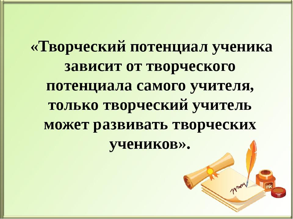 «Творческий потенциал ученика зависит от творческого потенциала самого учите...