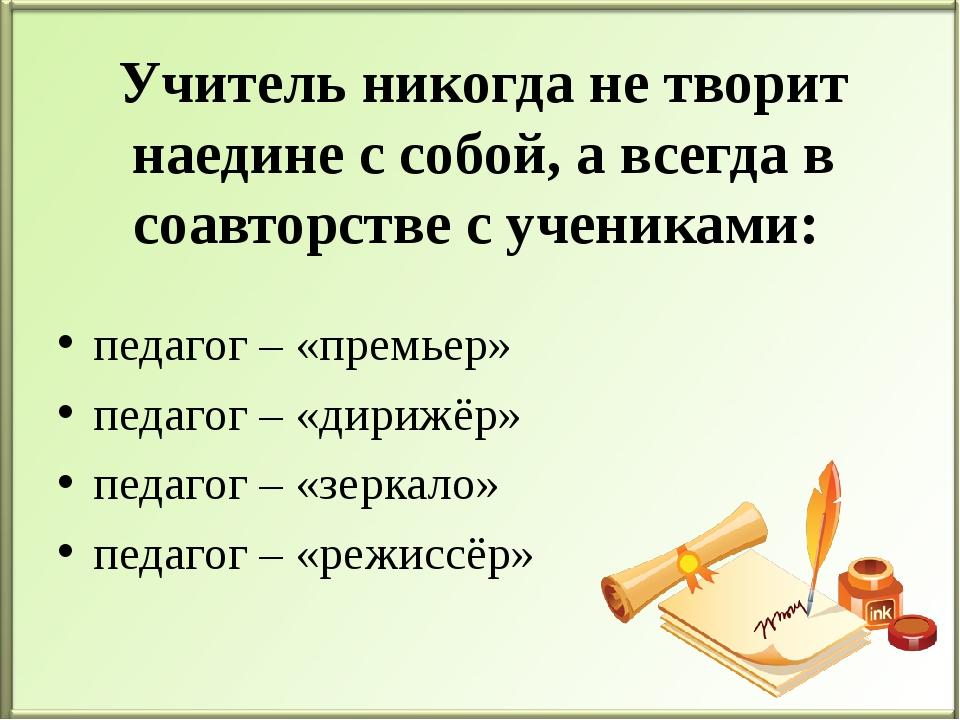 Учитель никогда не творит наедине с собой, а всегда в соавторстве с учениками...
