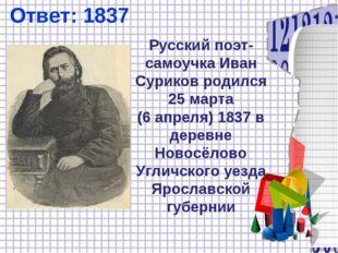 Ответ: 1837 Русский поэт-самоучка Иван Суриков родился 25марта (6апреля)18