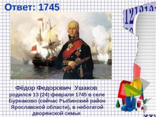 Ответ: 1745 Фёдор Федорович Ушаков родился 13(24)февраля1745 в селе Бурнак