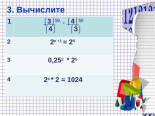 3. Вычислите 1⌠3⌡50 . ⌠4⌡50 ⌠4⌡ ⌠3⌡ 22х +1 = 28 30,252 * 25 42х * 2 = 1024