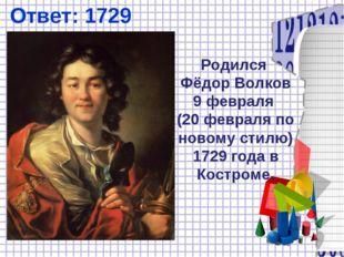 Ответ: 1729 Родился Фёдор Волков 9 февраля (20 февраля по новому стилю) 1729