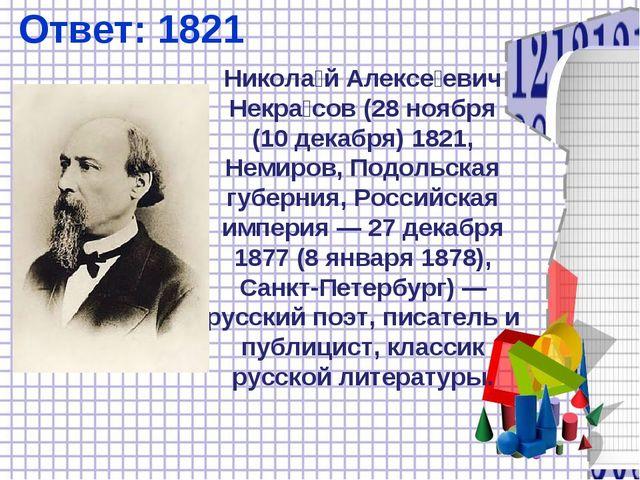 Ответ: 1821 Никола́й Алексе́евич Некра́сов (28ноября (10декабря) 1821, Неми...