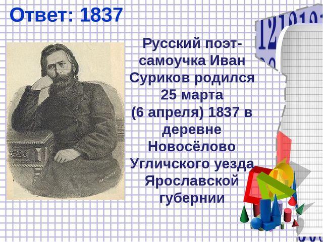 Ответ: 1837 Русский поэт-самоучка Иван Суриков родился 25марта (6апреля)18...