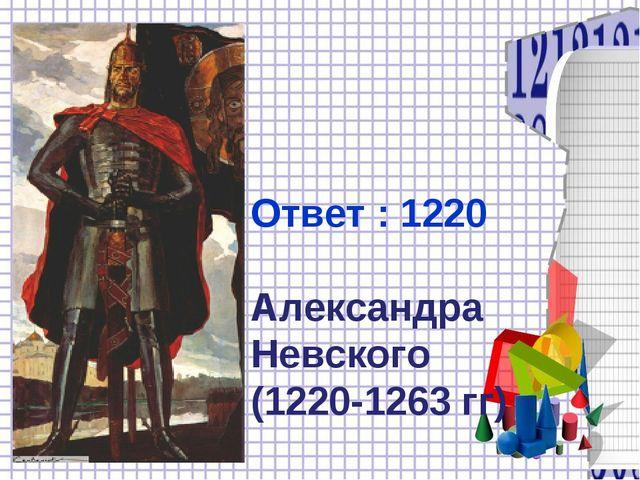 Ответ : 1220 Александра Невского (1220-1263 гг)
