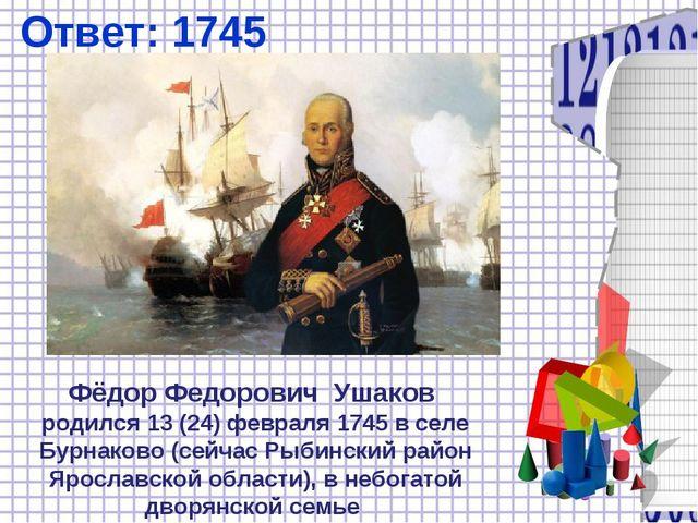 Ответ: 1745 Фёдор Федорович Ушаков родился 13(24)февраля1745 в селе Бурнак...