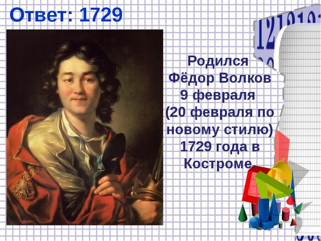Ответ: 1729 Родился Фёдор Волков 9 февраля (20 февраля по новому стилю) 1729...