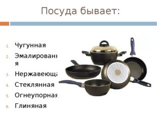 Посуда бывает: Чугунная Эмалированная Нержавеющая Стеклянная Огнеупорная Глин