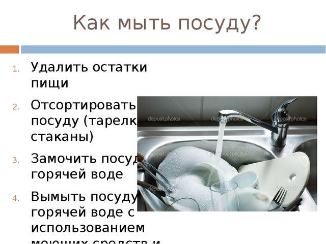 Как мыть посуду? Удалить остатки пищи Отсортировать посуду (тарелки стаканы)...