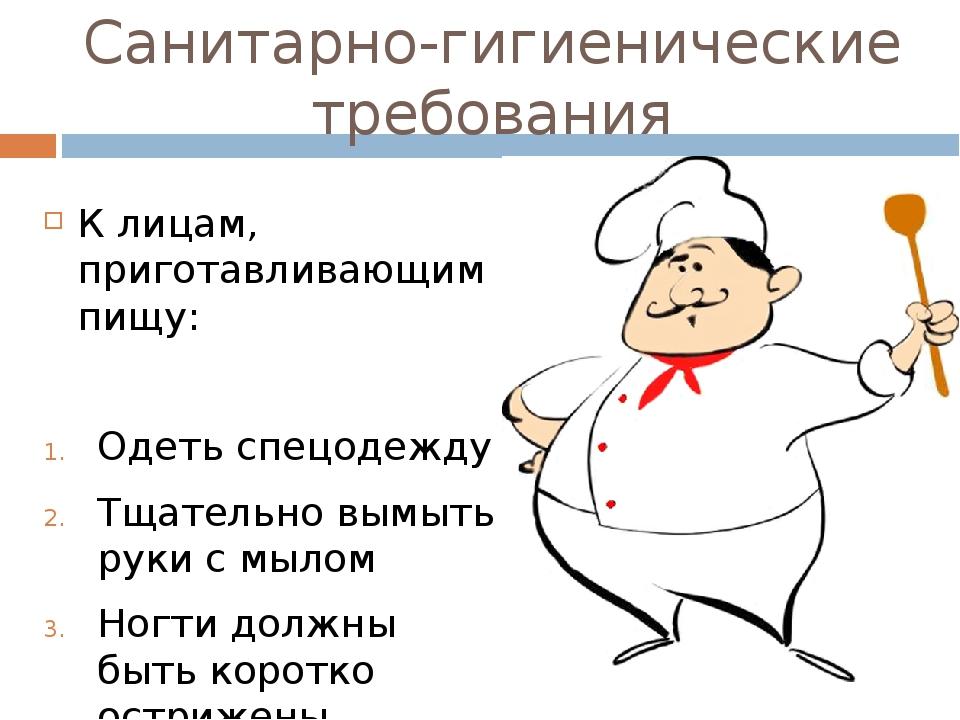 Санитарно-гигиенические требования К лицам, приготавливающим пищу: Одеть спец...